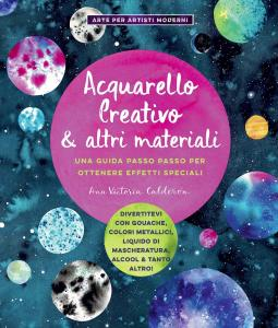 Acquarello creativo e altri materiali. Una guida passo passo per ottenere effetti speciali. Ediz. illustrata
