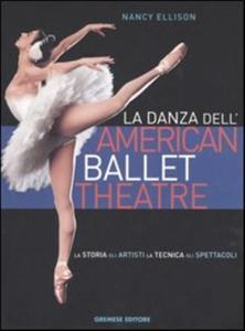 La danza dell'American Ballet Theatre. La storia, gli artisti, la tecnica, gli spettacoli