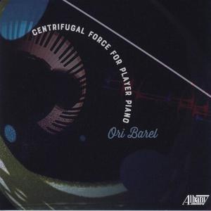 Ori Barel - Centrifugal Force For Player Piano