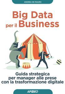 Big data per il business. Guida strategica per manager alle prese con la trasformazione digitale