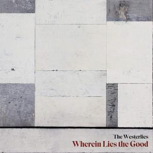 Westerlies (The) -  Wherein Lies The Good