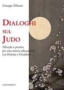 Dialoghi sul judo. Filosofia e pratica per una nuova educazione tra Oriente e Occidente