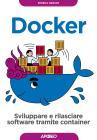 Docker. Sviluppare E Rilasciare Software Tramite Container