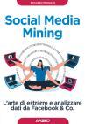 Social Media Mining. L'arte Di Estrarre E Analizzare Dati Da Facebook & Co.