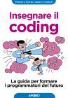 Insegnare Il Coding. La Guida Per Formare I Programmatori Del Futuro