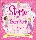 Storie Per Bambine. Tanti Racconti Teneri, Avventurosi E Divertenti