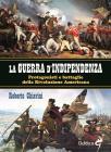 La Guerra Di Indipendenza. Protagonisti E Battaglie Della Rivoluzione Americana