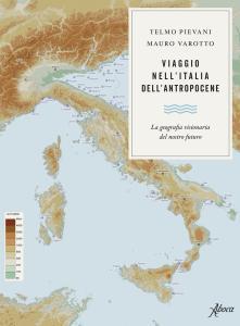 Viaggio nell'Italia dell'Antropocene. La geografia visionaria del nostro futuro
