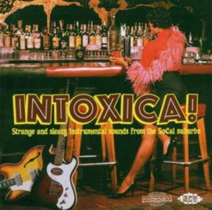 Intoxica!: Strange & Sleazy Instrumental Sounds From The Socal Suburbs / Various