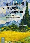 Gli Anni Di Van Gogh E Gauguin. Una Storia Del Postimpressionismo