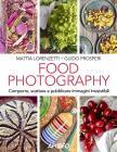 Food Photography. Comporre, Scattare E Pubblicare Immagini Irresistibili