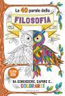 Le 40 Parole Della Filosofia Da Conoscere, Capire E... Colorare! Ediz. Illustrata