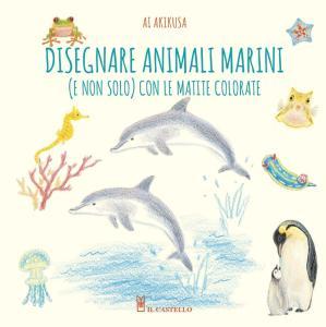Disegnare animali marini (e non solo) con le matite colorate. Ediz. a colori