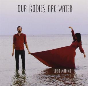 Lobo Marino - Our Bodies Are Water